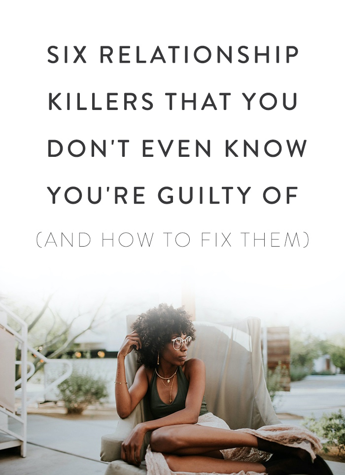 SIX RELATIONSHIP KILLERS THAT YOU DON'T EVEN KNOW YOU'RE GUILTY OF (AND HOW TO FIX THEM)